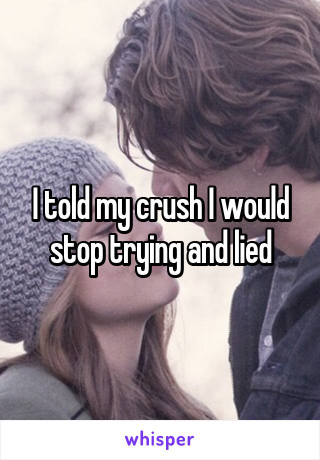 I told my crush I would stop trying and lied