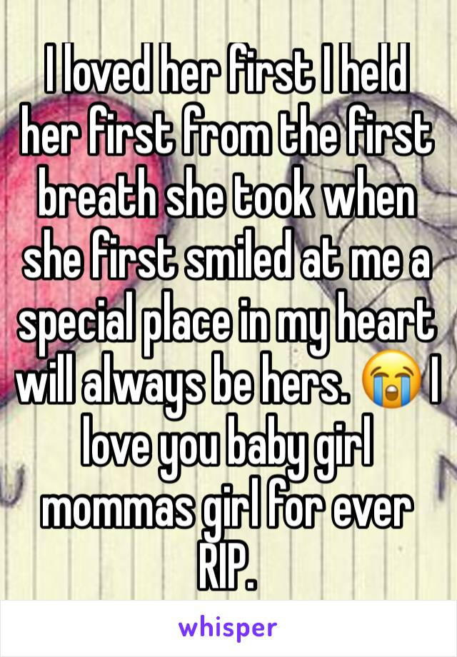 I loved her first I held her first from the first breath she took when she first smiled at me a special place in my heart will always be hers. 😭 I love you baby girl mommas girl for ever RIP.