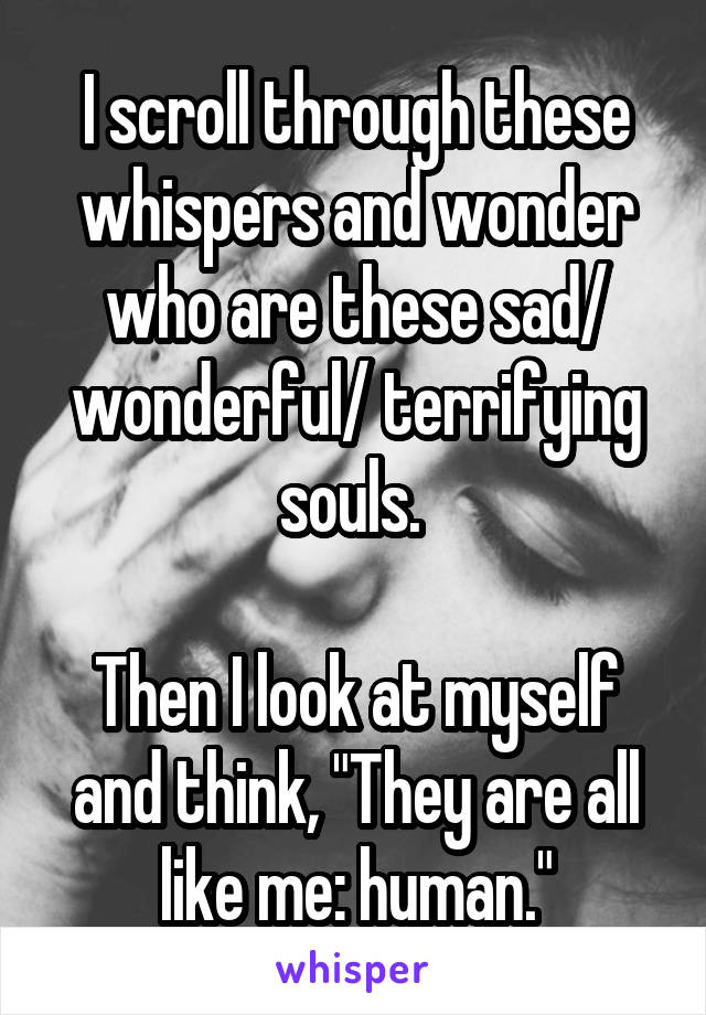 """I scroll through these whispers and wonder who are these sad/ wonderful/ terrifying souls.   Then I look at myself and think, """"They are all like me: human."""""""