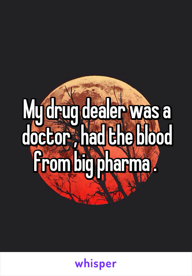 My drug dealer was a doctor , had the blood from big pharma .
