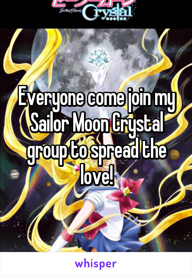 Everyone come join my Sailor Moon Crystal group to spread the love!
