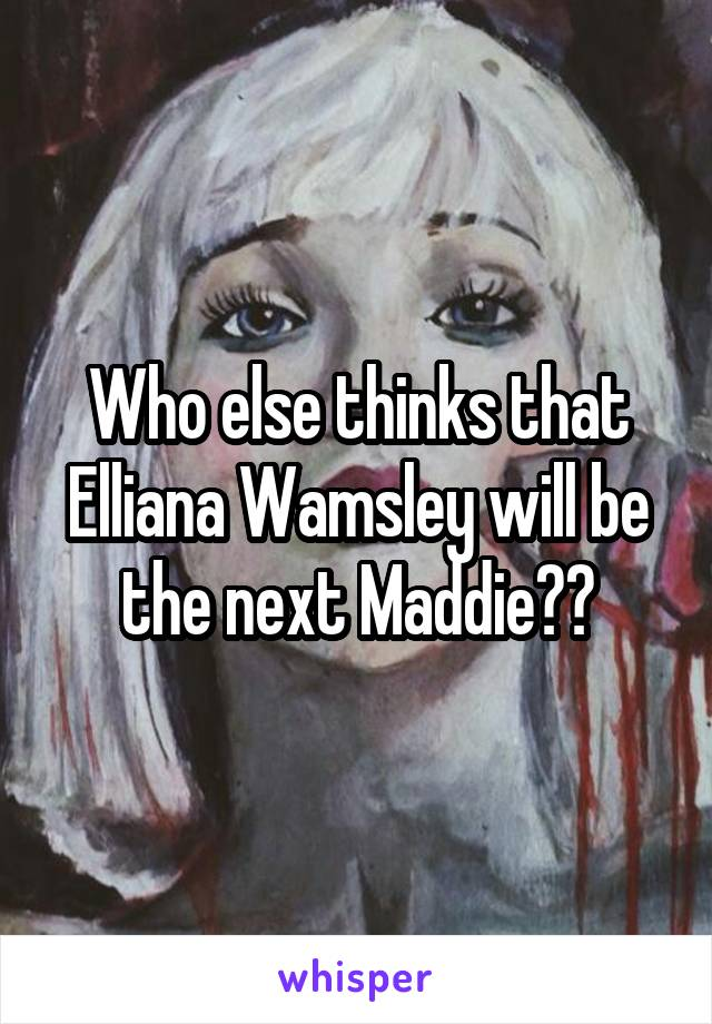 Who else thinks that Elliana Wamsley will be the next Maddie??