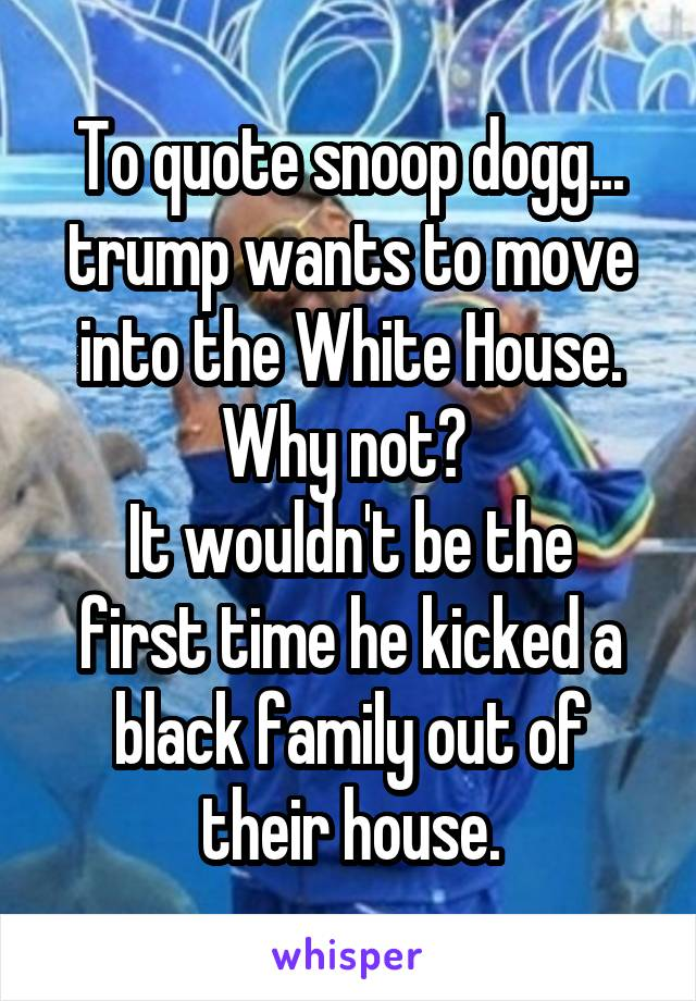 To quote snoop dogg... trump wants to move into the White House. Why not?  It wouldn't be the first time he kicked a black family out of their house.