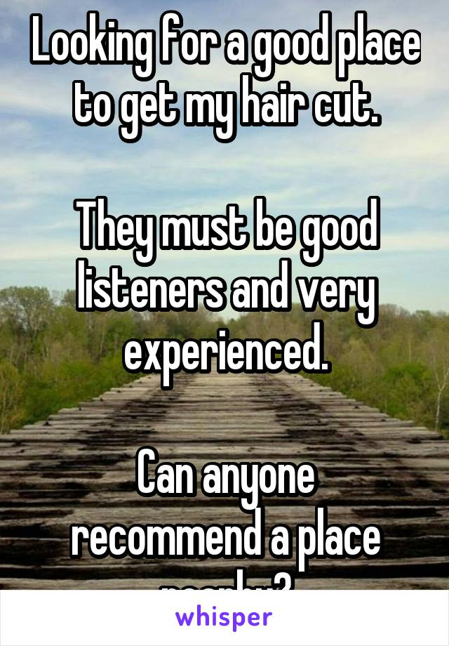 Looking for a good place to get my hair cut.  They must be good listeners and very experienced.  Can anyone recommend a place nearby?