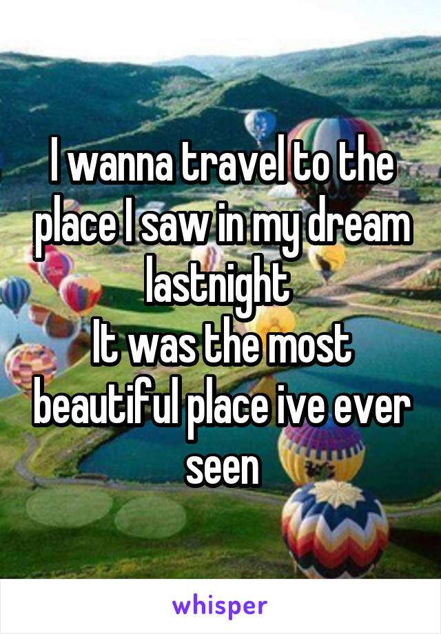 I wanna travel to the place I saw in my dream lastnight  It was the most beautiful place ive ever seen