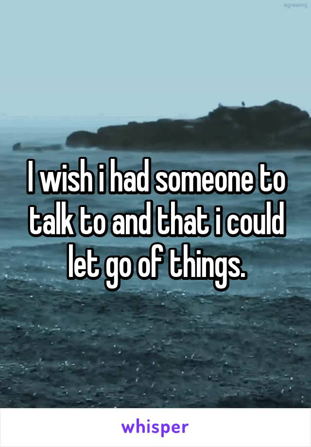 I wish i had someone to talk to and that i could let go of things.