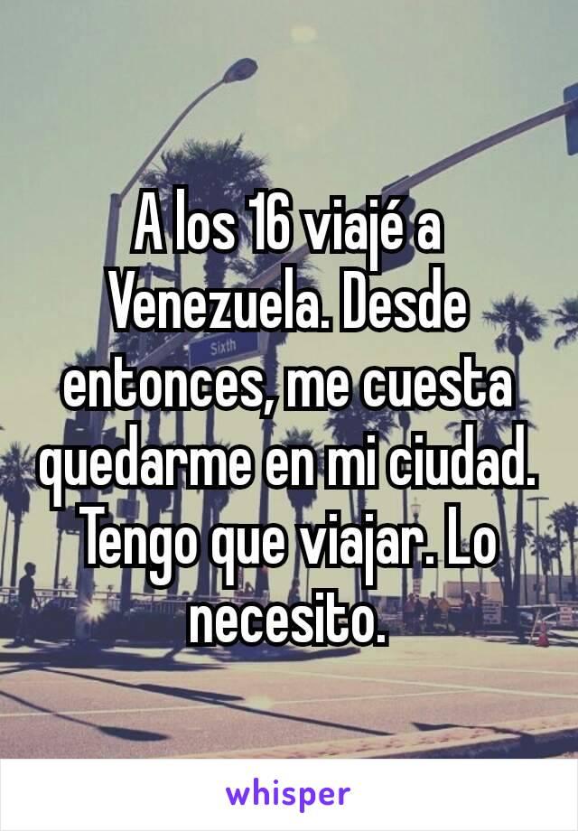 A los 16 viajé a Venezuela. Desde entonces, me cuesta quedarme en mi ciudad. Tengo que viajar. Lo necesito.