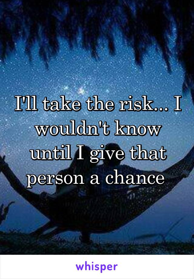 I'll take the risk... I wouldn't know until I give that person a chance