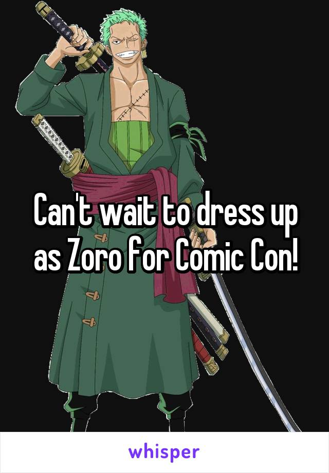 Can't wait to dress up as Zoro for Comic Con!