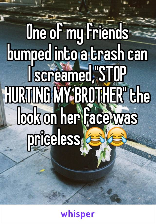 """One of my friends bumped into a trash can I screamed,""""STOP HURTING MY BROTHER"""" the look on her face was priceless 😂😂"""