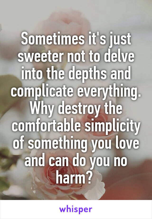 Sometimes it's just sweeter not to delve into the depths and complicate everything. Why destroy the comfortable simplicity of something you love and can do you no harm?