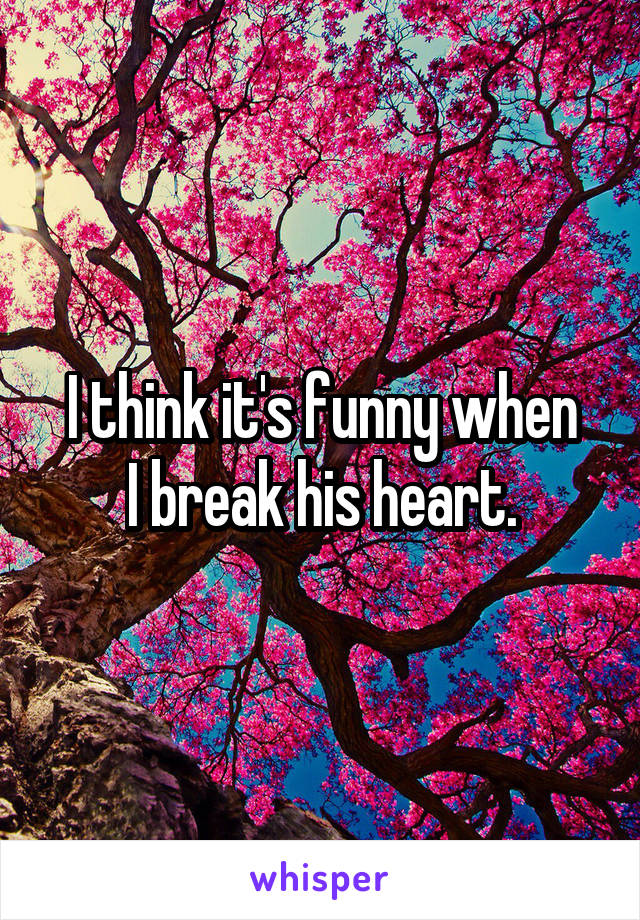 I think it's funny when I break his heart.