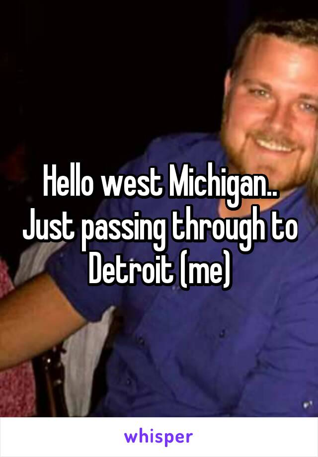 Hello west Michigan.. Just passing through to Detroit (me)