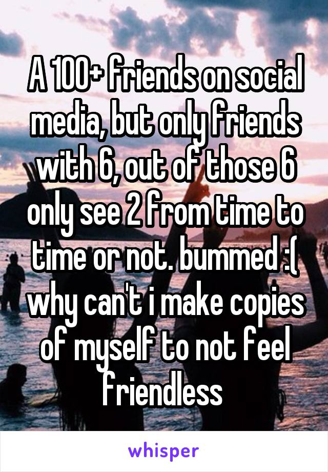 A 100+ friends on social media, but only friends with 6, out of those 6 only see 2 from time to time or not. bummed :( why can't i make copies of myself to not feel friendless