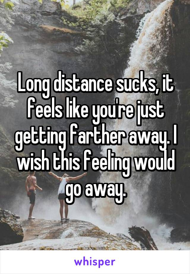 Long distance sucks, it feels like you're just getting farther away. I wish this feeling would go away.
