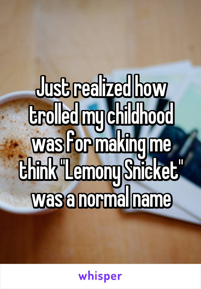 """Just realized how trolled my childhood was for making me think """"Lemony Snicket"""" was a normal name"""