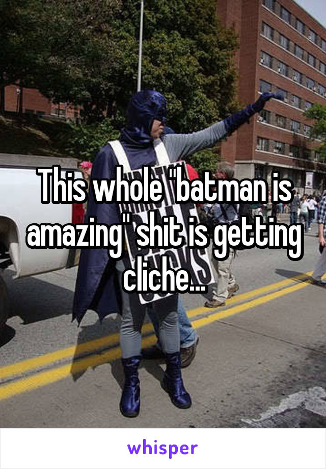 """This whole """"batman is amazing"""" shit is getting cliche..."""