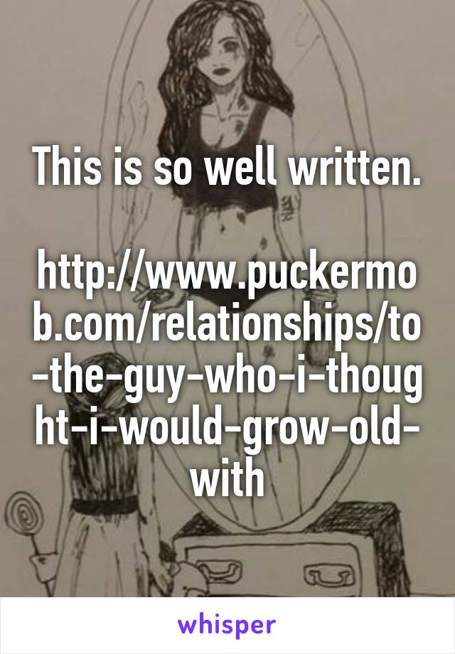 This is so well written.  http://www.puckermob.com/relationships/to-the-guy-who-i-thought-i-would-grow-old-with