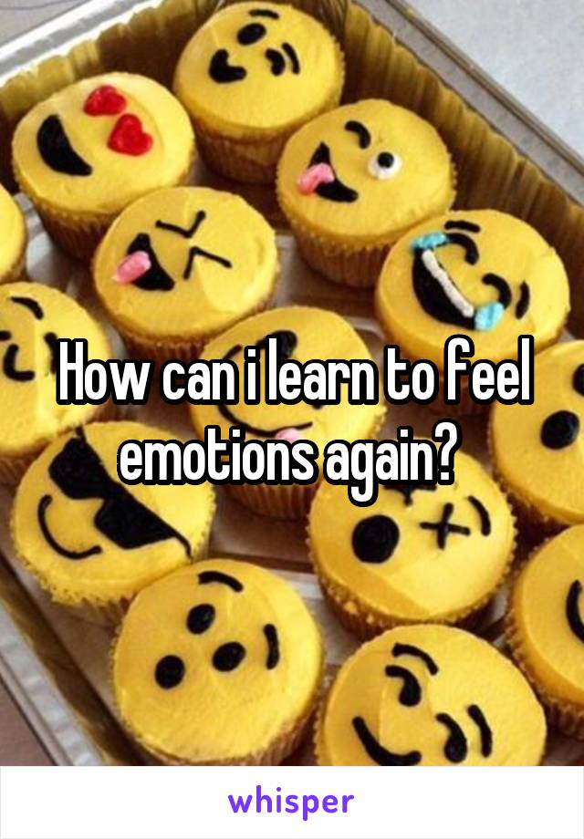 How can i learn to feel emotions again?