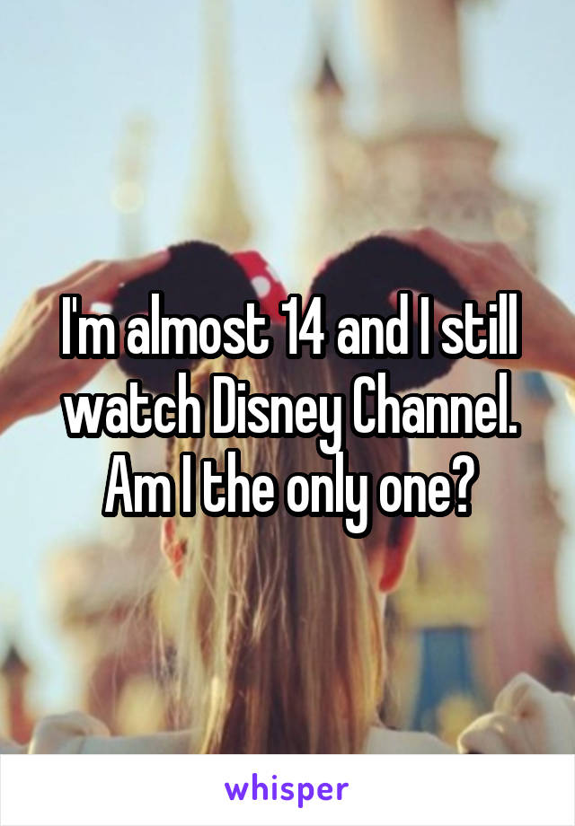 I'm almost 14 and I still watch Disney Channel. Am I the only one?