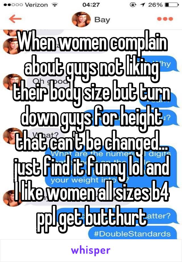 When women complain about guys not liking their body size but turn down guys for height that can't be changed... just find it funny lol and I like women all sizes b4 ppl get butthurt
