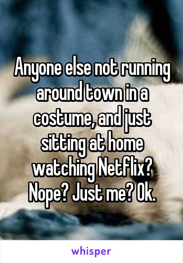 Anyone else not running around town in a costume, and just sitting at home watching Netflix? Nope? Just me? Ok.