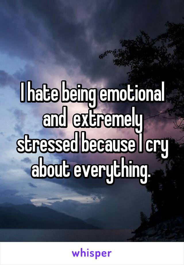 I hate being emotional and  extremely stressed because I cry about everything.