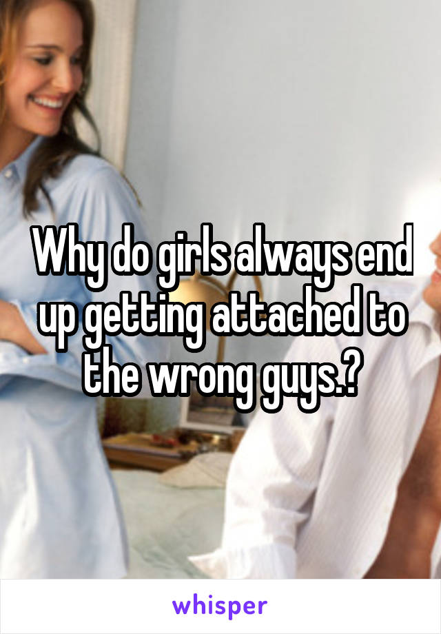 Why do girls always end up getting attached to the wrong guys.?