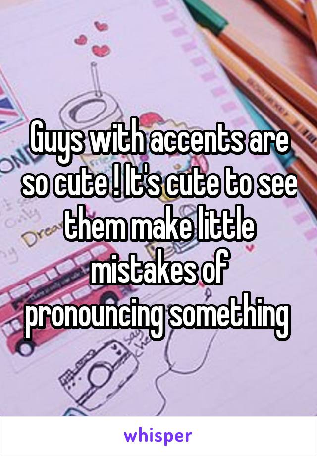 Guys with accents are so cute ! It's cute to see them make little mistakes of pronouncing something