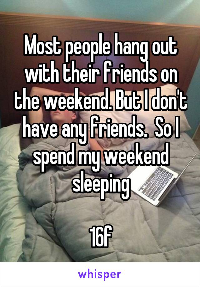 Most people hang out with their friends on the weekend. But I don't have any friends.  So I spend my weekend sleeping  16f