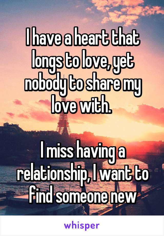 I have a heart that longs to love, yet nobody to share my love with.   I miss having a relationship, I want to find someone new