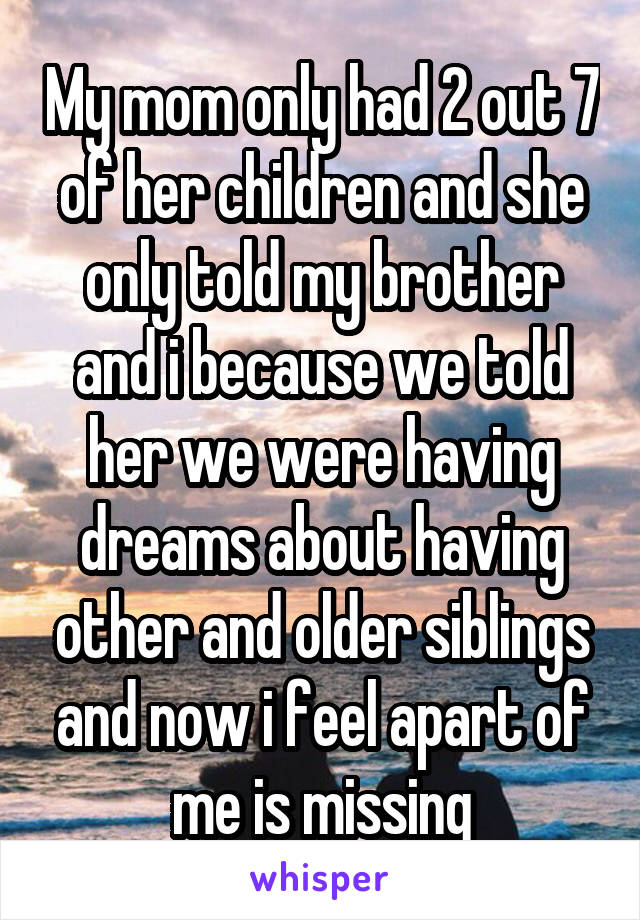 My mom only had 2 out 7 of her children and she only told my brother and i because we told her we were having dreams about having other and older siblings and now i feel apart of me is missing