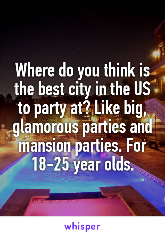 Where do you think is the best city in the US to party at? Like big, glamorous parties and mansion parties. For 18-25 year olds.