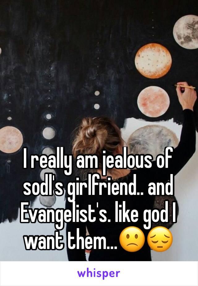 I really am jealous of sodl's girlfriend.. and Evangelist's. like god I want them...🙁😔