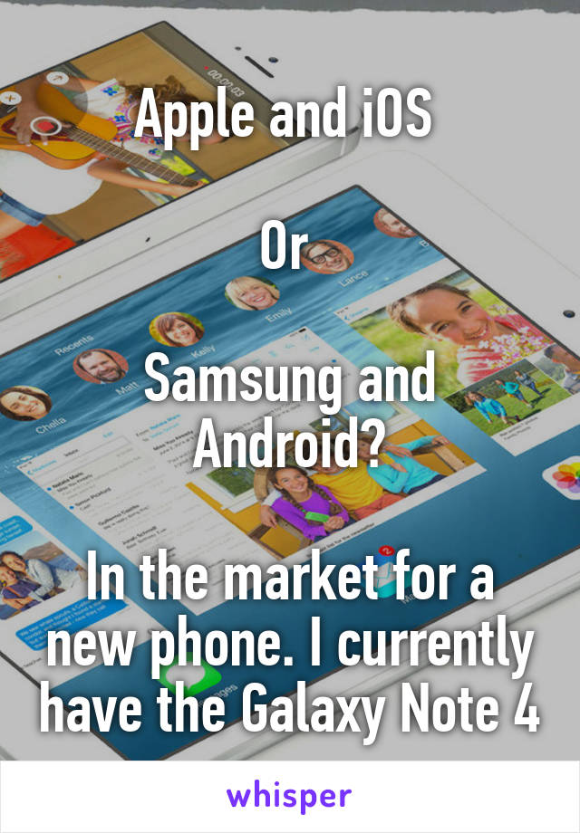 Apple and iOS   Or   Samsung and Android?  In the market for a new phone. I currently have the Galaxy Note 4