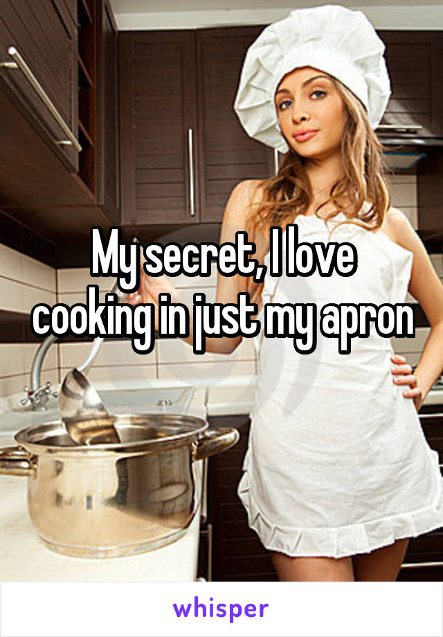 My secret, I love cooking in just my apron