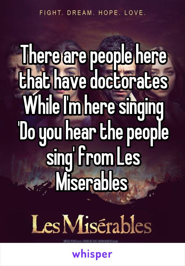 There are people here that have doctorates While I'm here singing 'Do you hear the people sing' from Les Miserables