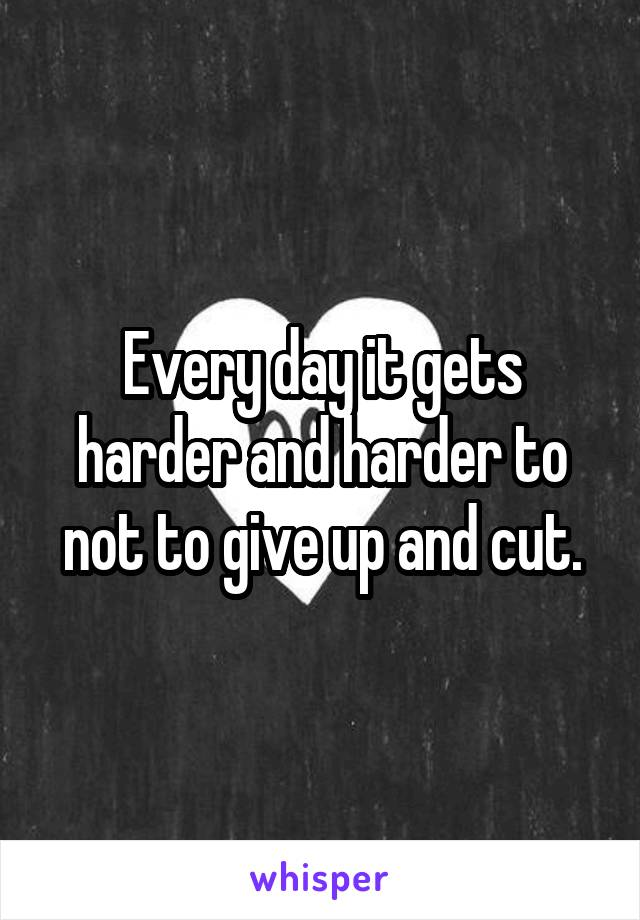 Every day it gets harder and harder to not to give up and cut.