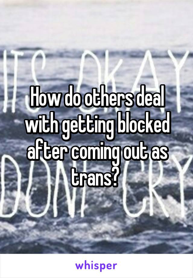 How do others deal with getting blocked after coming out as trans?
