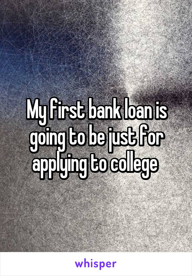 My first bank loan is going to be just for applying to college