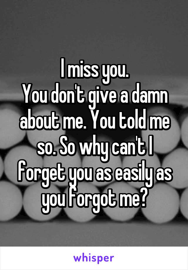 I miss you. You don't give a damn about me. You told me so. So why can't I forget you as easily as you forgot me?
