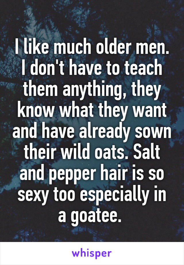 I like much older men. I don't have to teach them anything, they know what they want and have already sown their wild oats. Salt and pepper hair is so sexy too especially in a goatee.