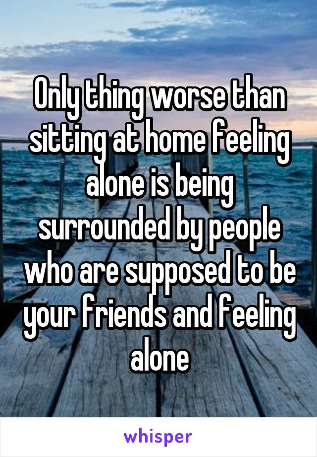 Only thing worse than sitting at home feeling alone is being surrounded by people who are supposed to be your friends and feeling alone