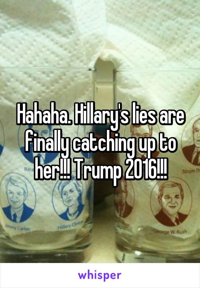 Hahaha. Hillary's lies are finally catching up to her!!! Trump 2016!!!