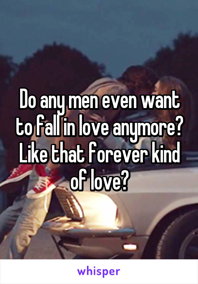 Do any men even want to fall in love anymore? Like that forever kind of love?