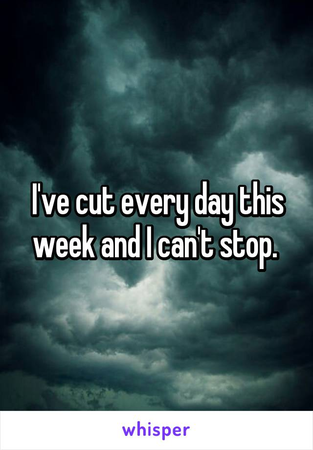 I've cut every day this week and I can't stop.