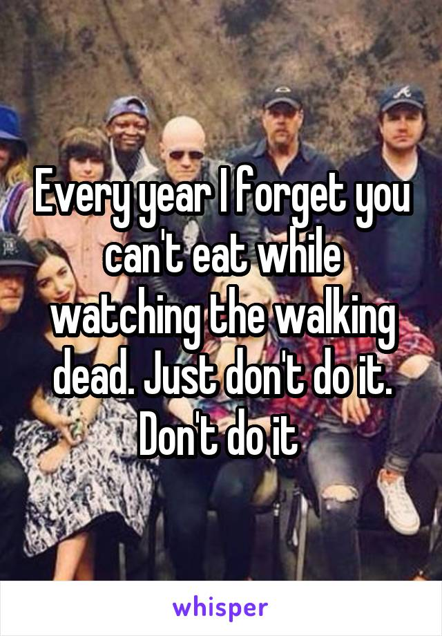 Every year I forget you can't eat while watching the walking dead. Just don't do it. Don't do it