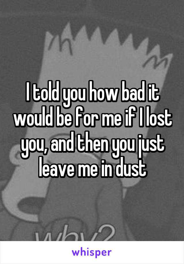 I told you how bad it would be for me if I lost you, and then you just leave me in dust