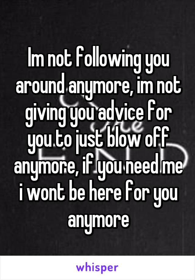 Im not following you around anymore, im not giving you advice for you to just blow off anymore, if you need me i wont be here for you anymore