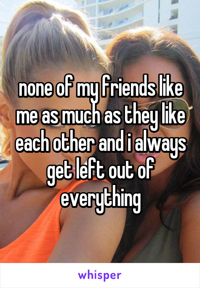 none of my friends like me as much as they like each other and i always get left out of everything